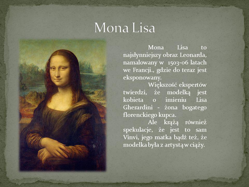 Mona Lisa to najsłynniejszy obraz Leonarda, namalowany w 1503-06 latach we Francji., gdzie do teraz jest eksponowany. Większość ekspertów twierdzi, że