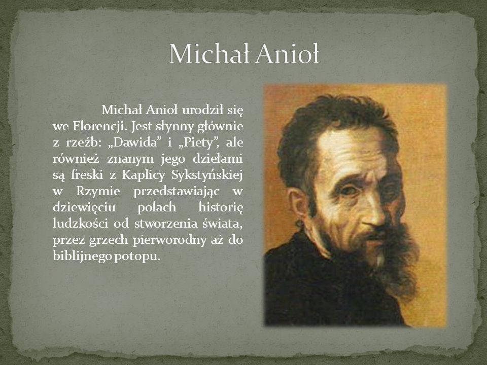 Michał Anioł urodził się we Florencji. Jest słynny głównie z rzeźb: Dawida i Piety, ale również znanym jego dziełami są freski z Kaplicy Sykstyńskiej
