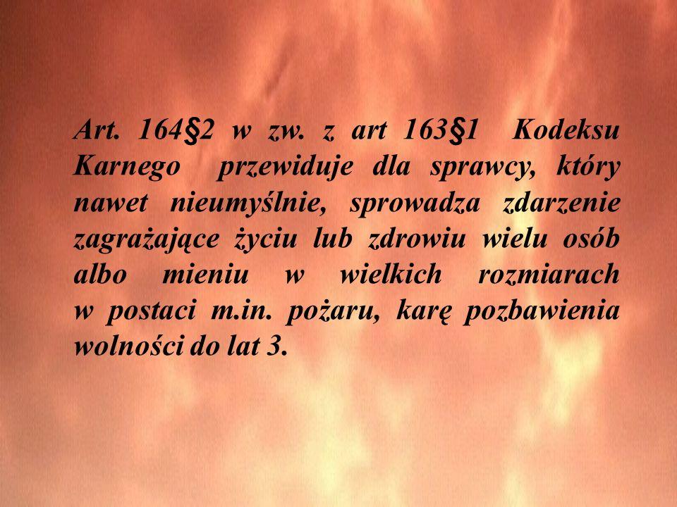 Art. 164§2 w zw. z art 163§1 Kodeksu Karnego przewiduje dla sprawcy, który nawet nieumyślnie, sprowadza zdarzenie zagrażające życiu lub zdrowiu wielu