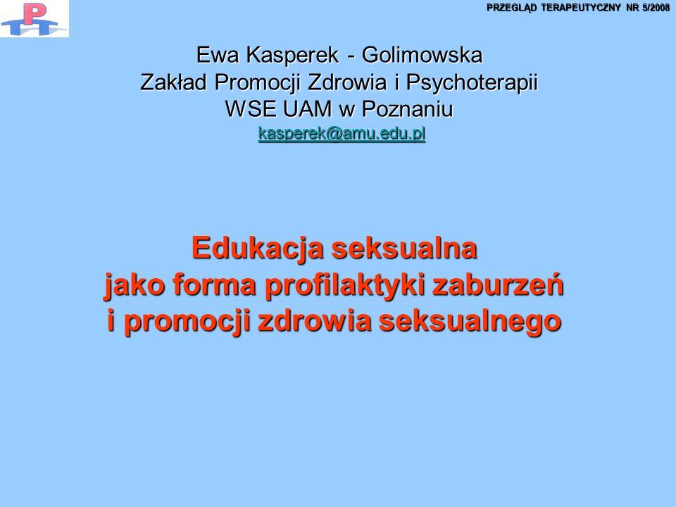 Edukacja seksualna jako forma profilaktyki zaburzeń i promocji zdrowia seksualnego Ewa Kasperek - Golimowska Zakład Promocji Zdrowia i Psychoterapii WSE UAM w Poznaniu kasperek@amu.edu.pl kasperek@amu.edu.plkasperek@amu.edu.pl PRZEGLĄD TERAPEUTYCZNY NR 5/2008