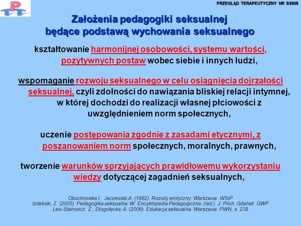 Założenia pedagogiki seksualnej będące podstawą wychowania seksualnego kształtowanie harmonijnej osobowości, systemu wartości, pozytywnych postaw wobec siebie i innych ludzi, wspomaganie rozwoju seksualnego w celu osiągnięcia dojrzałości seksualnej, czyli zdolności do nawiązania bliskiej relacji intymnej, w której dochodzi do realizacji własnej płciowości z uwzględnieniem norm społecznych, uczenie postępowania zgodnie z zasadami etycznymi, z poszanowaniem norm społecznych, moralnych, prawnych, tworzenie warunków sprzyjających prawidłowemu wykorzystaniu wiedzy dotyczącej zagadnień seksualnych, Obuchowska,I., Jaczewski,A.