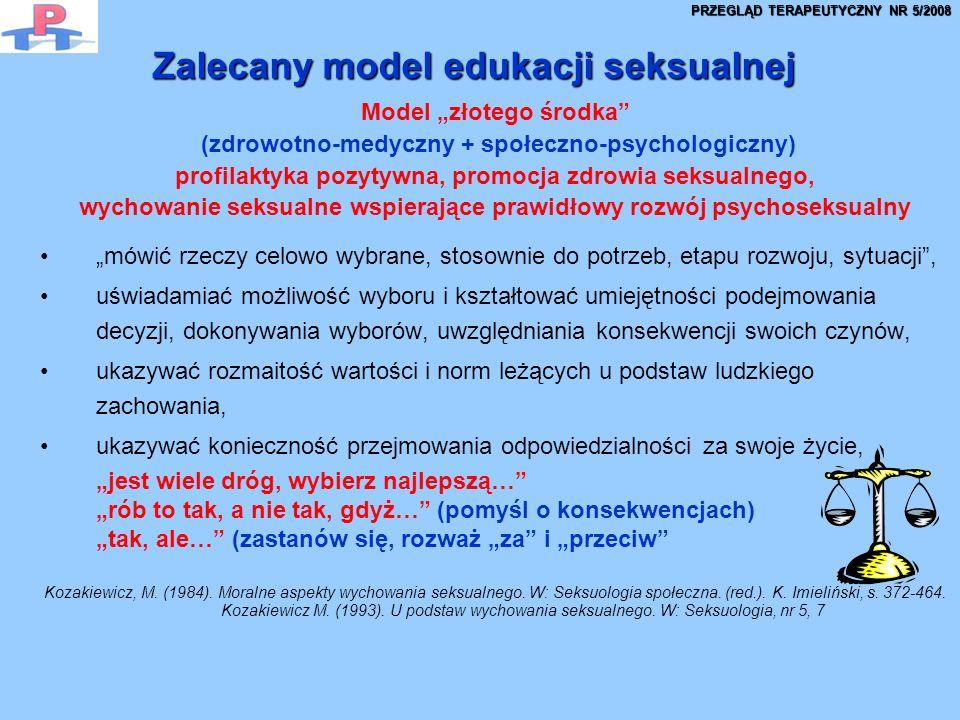 Zalecany model edukacji seksualnej Model złotego środka (zdrowotno-medyczny + społeczno-psychologiczny) profilaktyka pozytywna, promocja zdrowia seksualnego, wychowanie seksualne wspierające prawidłowy rozwój psychoseksualny mówić rzeczy celowo wybrane, stosownie do potrzeb, etapu rozwoju, sytuacji, uświadamiać możliwość wyboru i kształtować umiejętności podejmowania decyzji, dokonywania wyborów, uwzględniania konsekwencji swoich czynów, ukazywać rozmaitość wartości i norm leżących u podstaw ludzkiego zachowania, ukazywać konieczność przejmowania odpowiedzialności za swoje życie, jest wiele dróg, wybierz najlepszą… rób to tak, a nie tak, gdyż… (pomyśl o konsekwencjach) tak, ale… (zastanów się, rozważ za i przeciw Kozakiewicz, M.