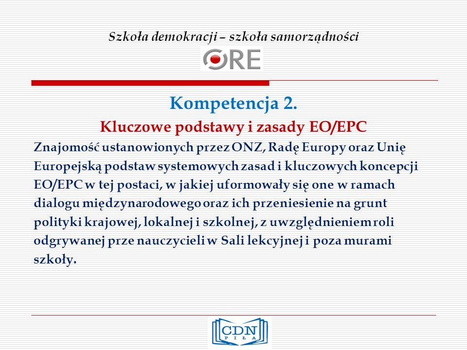 Szkoła demokracji – szkoła samorządności Kompetencja 2. Kluczowe podstawy i zasady EO/EPC Znajomość ustanowionych przez ONZ, Radę Europy oraz Unię Eur