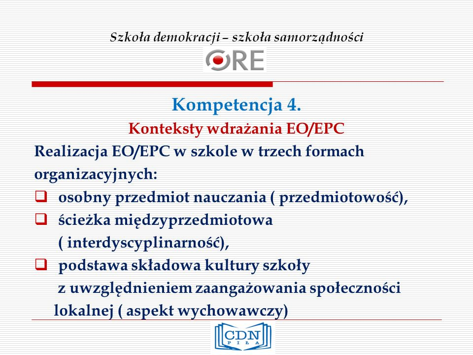 Szkoła demokracji – szkoła samorządności Kompetencja 4. Konteksty wdrażania EO/EPC Realizacja EO/EPC w szkole w trzech formach organizacyjnych: osobny