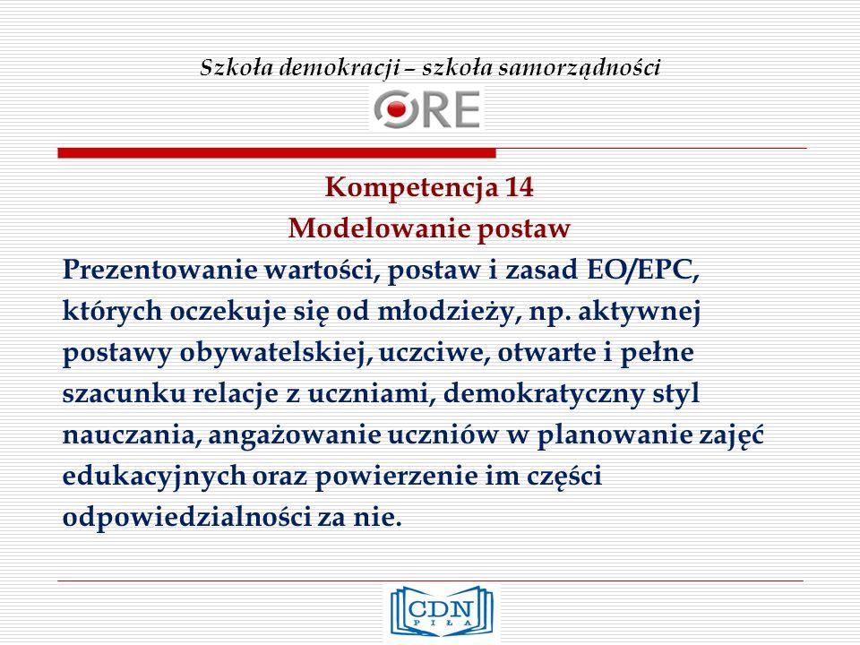 Szkoła demokracji – szkoła samorządności Kompetencja 14 Modelowanie postaw Prezentowanie wartości, postaw i zasad EO/EPC, których oczekuje się od młodzieży, np.