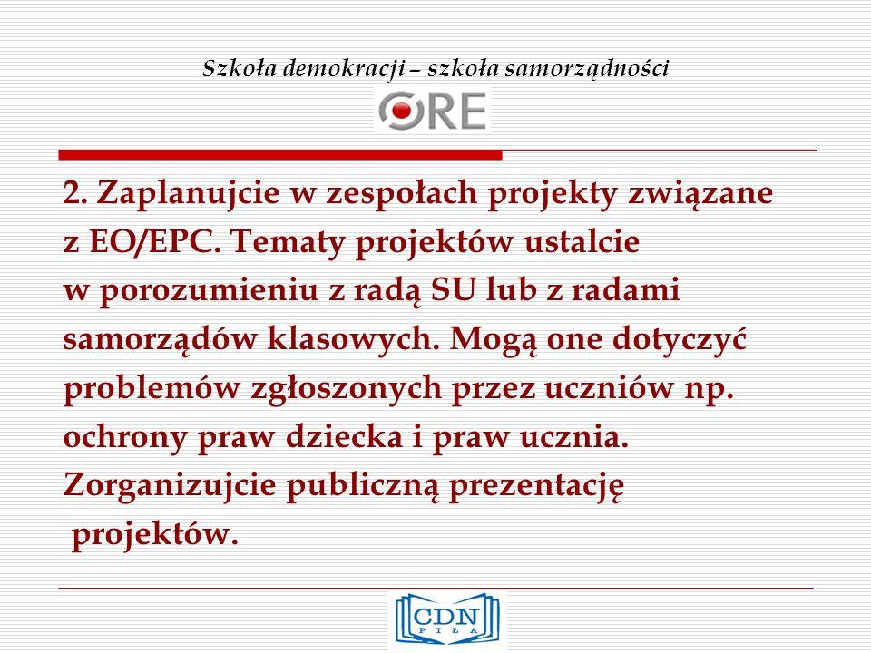 Szkoła demokracji – szkoła samorządności 2. Zaplanujcie w zespołach projekty związane z EO/EPC. Tematy projektów ustalcie w porozumieniu z radą SU lub