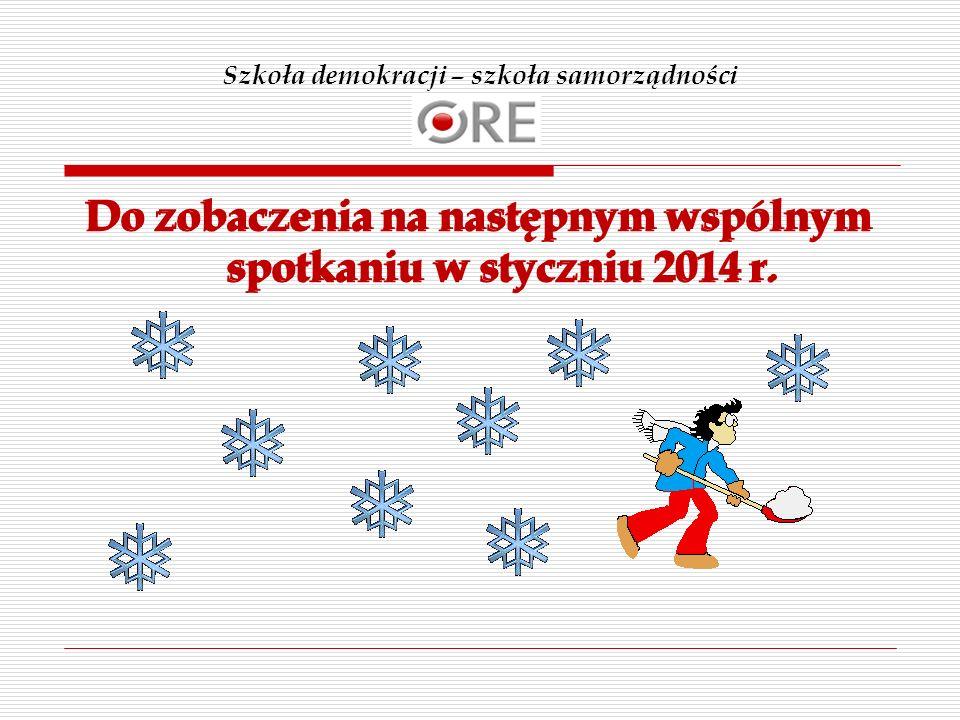 Szkoła demokracji – szkoła samorządności Do zobaczenia na następnym wspólnym spotkaniu w styczniu 2014 r.