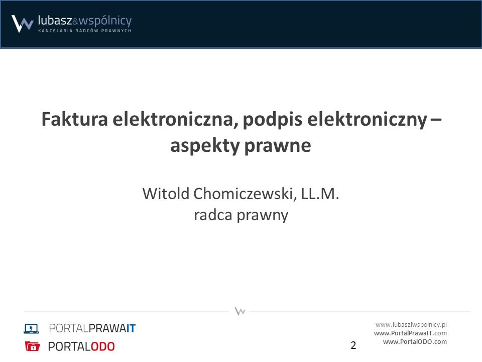 www.lubasziwspolnicy.pl www.PortalPrawaIT.com www.PortalODO.com Faktura elektroniczna, podpis elektroniczny – aspekty prawne Witold Chomiczewski, LL.M.