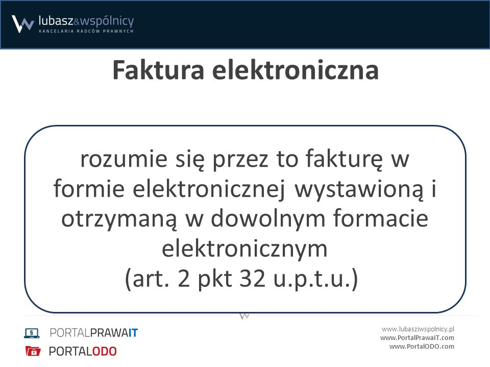 www.lubasziwspolnicy.pl www.PortalPrawaIT.com www.PortalODO.com Faktura elektroniczna rozumie się przez to fakturę w formie elektronicznej wystawioną i otrzymaną w dowolnym formacie elektronicznym (art.