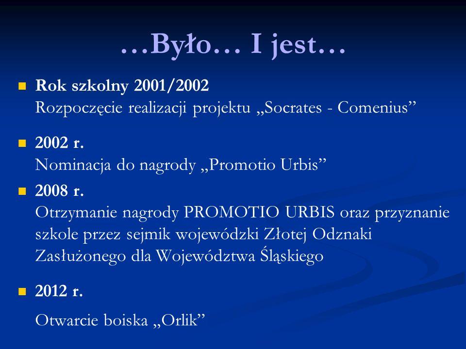 …Było… I jest… Rok szkolny 2001/2002 Rozpoczęcie realizacji projektu Socrates - Comenius 2002 r. Nominacja do nagrody Promotio Urbis 2008 r. Otrzymani