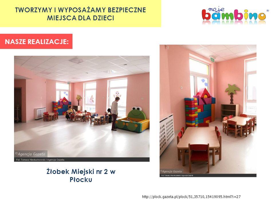 TWORZYMY I WYPOSAŻAMY BEZPIECZNE MIEJSCA DLA DZIECI NASZE REALIZACJE: Żłobek Miejski nr 2 w Płocku http://plock.gazeta.pl/plock/51,35710,15419095.html?i=27
