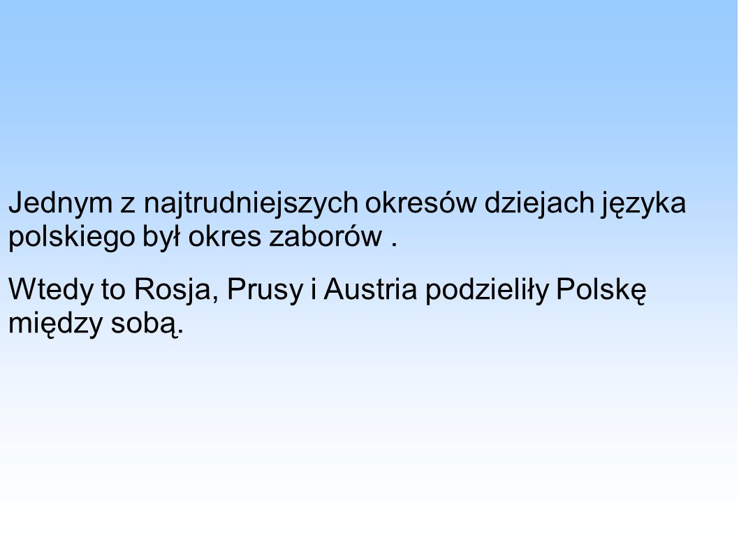 Jednym z najtrudniejszych okresów dziejach języka polskiego był okres zaborów. Wtedy to Rosja, Prusy i Austria podzieliły Polskę między sobą.