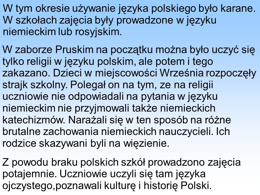 W tym okresie używanie języka polskiego było karane. W szkołach zajęcia były prowadzone w języku niemieckim lub rosyjskim. W zaborze Pruskim na począt