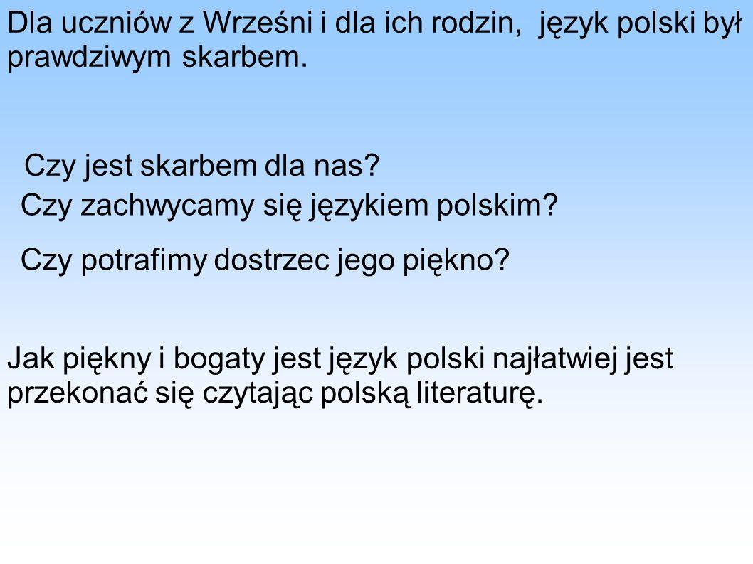Dla uczniów z Wrześni i dla ich rodzin, język polski był prawdziwym skarbem. Czy jest skarbem dla nas? Czy zachwycamy się językiem polskim? Czy potraf