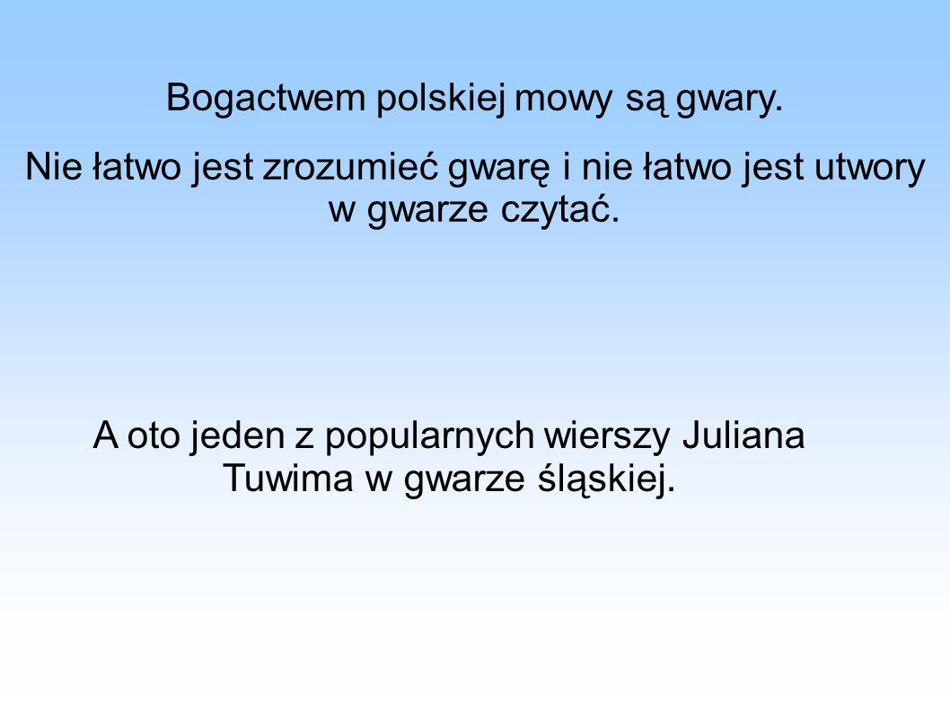 Bogactwem polskiej mowy są gwary. Nie łatwo jest zrozumieć gwarę i nie łatwo jest utwory w gwarze czytać. A oto jeden z popularnych wierszy Juliana Tu