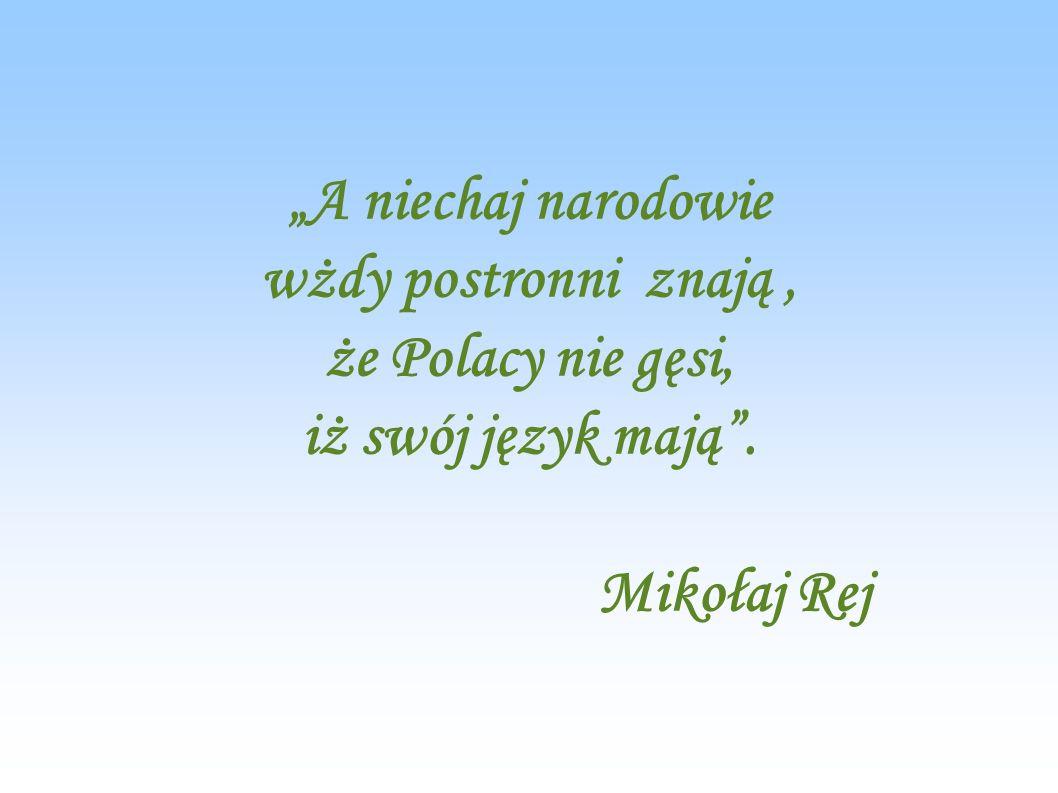 A niechaj narodowie wżdy postronni znają, że Polacy nie gęsi, iż swój język mają. Mikołaj Rej