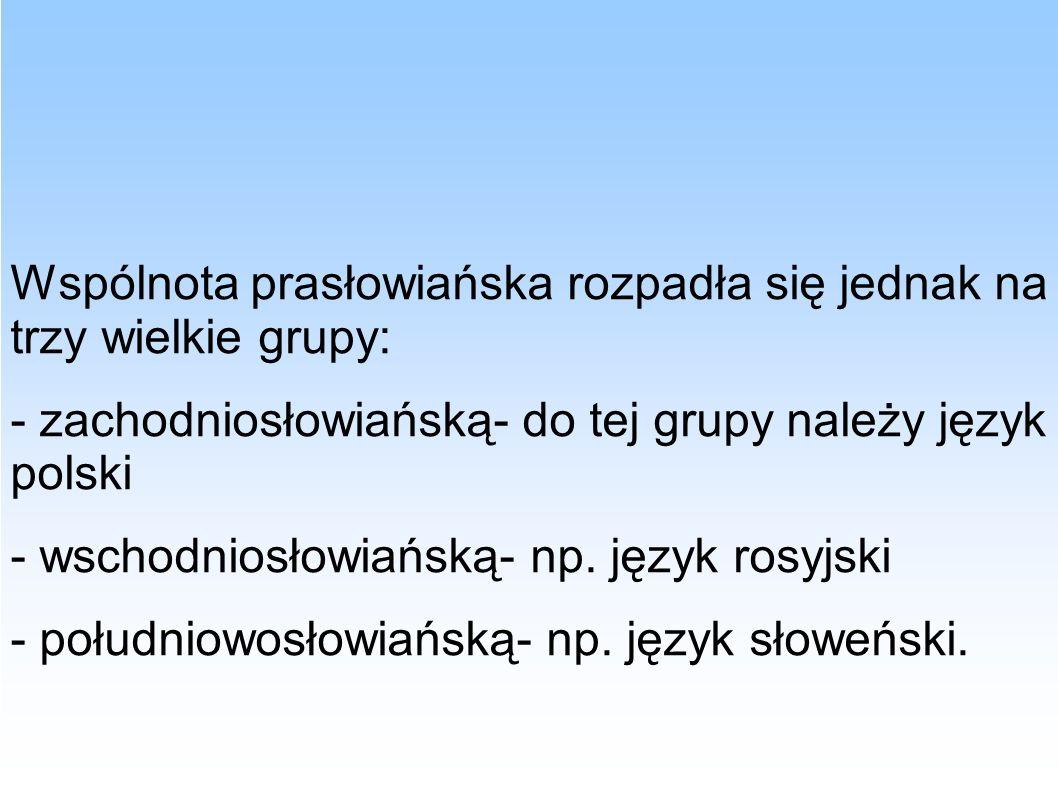 Wspólnota prasłowiańska rozpadła się jednak na trzy wielkie grupy: - zachodniosłowiańską- do tej grupy należy język polski - wschodniosłowiańską- np.