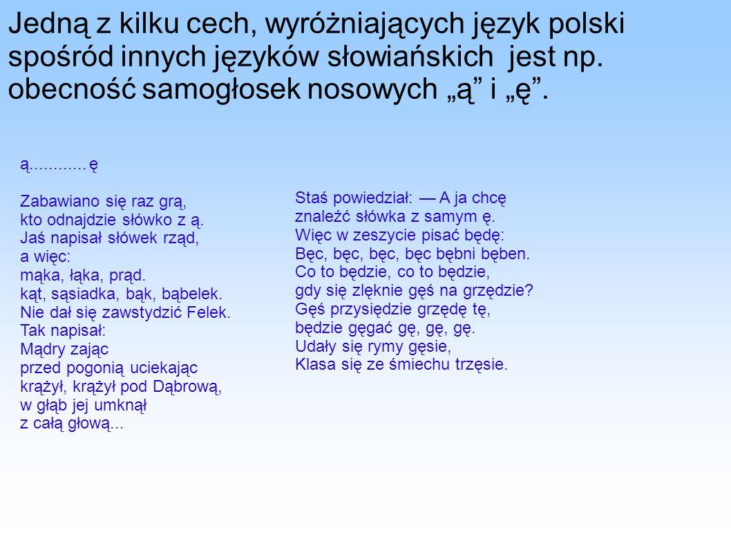 Jedną z kilku cech, wyróżniających język polski spośród innych języków słowiańskich jest np. obecność samogłosek nosowych ą i ę. ą............ ę Zabaw