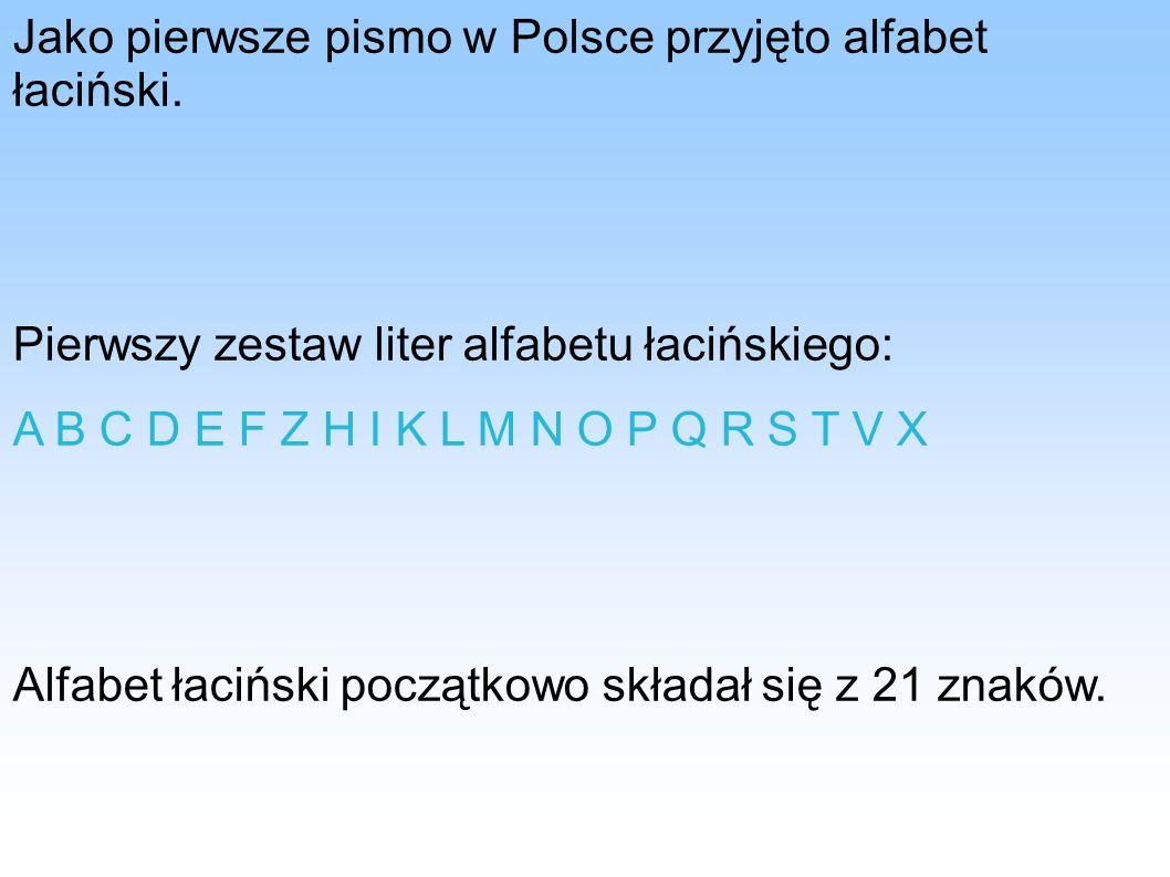 Jako pierwsze pismo w Polsce przyjęto alfabet łaciński. Pierwszy zestaw liter alfabetu łacińskiego: A B C D E F Z H I K L M N O P Q R S T V X Alfabet