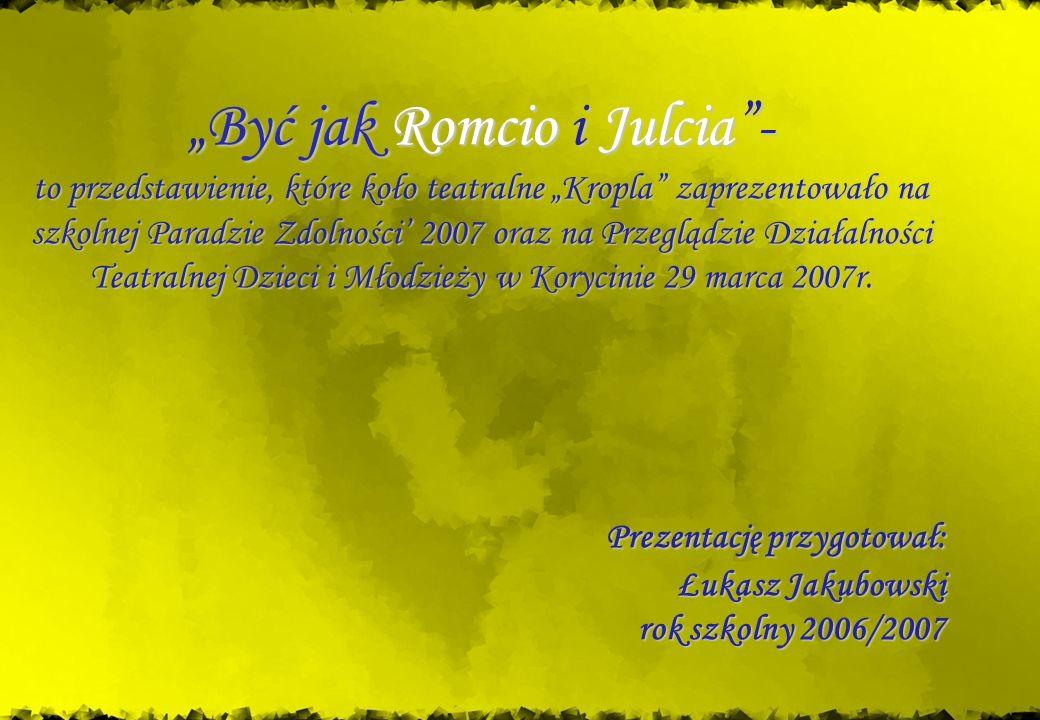 Być jak Romcio i Julcia- to przedstawienie, które koło teatralne Kropla zaprezentowało na szkolnej Paradzie Zdolności 2007 oraz na Przeglądzie Działal