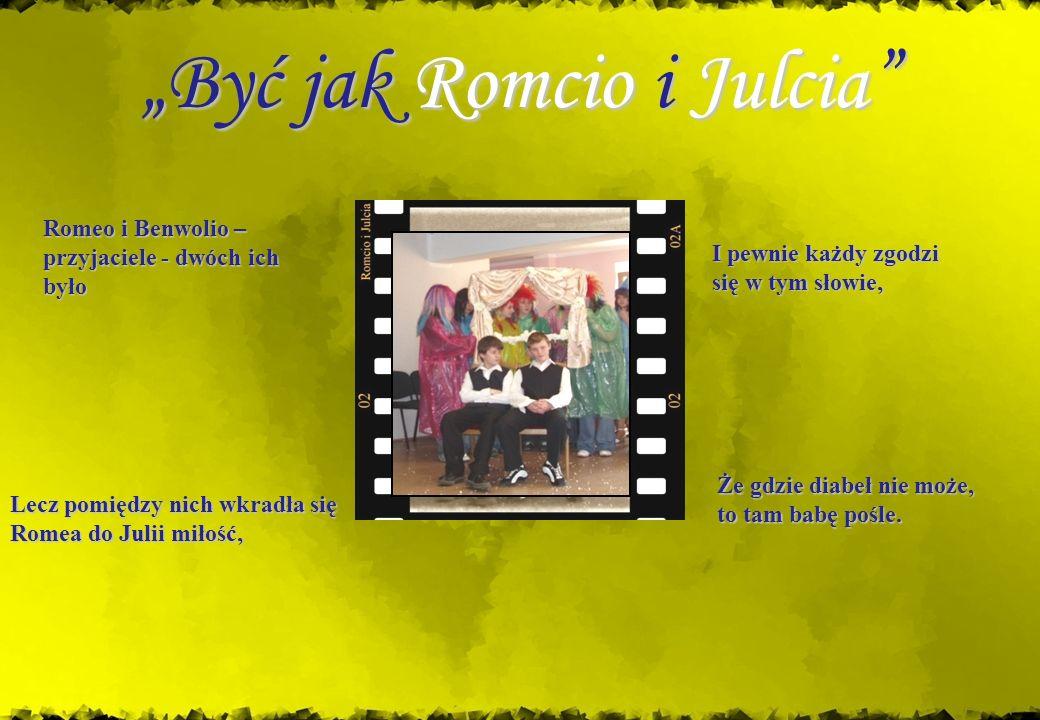 Być jak Romcio i Julcia Że gdzie diabeł nie może, to tam babę pośle. Romeo i Benwolio – przyjaciele - dwóch ich było Lecz pomiędzy nich wkradła się Ro