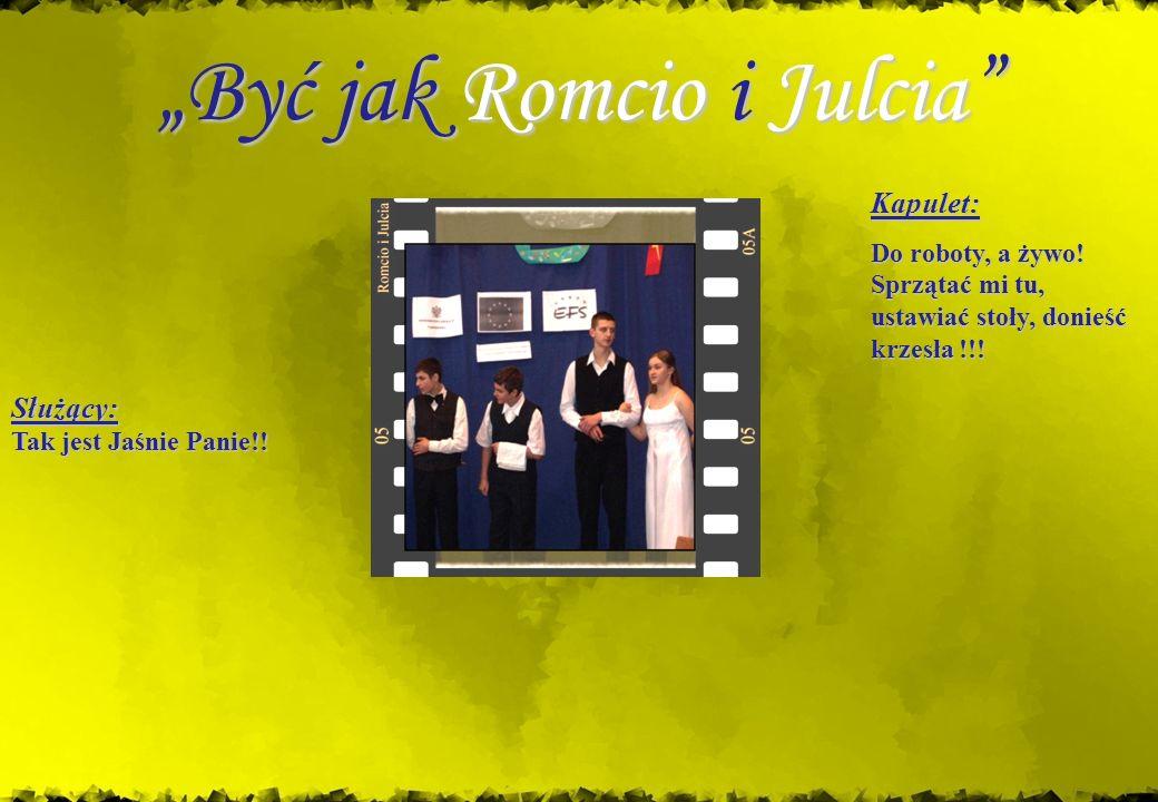 Być jak Romcio i Julcia Służący: Tak jest Jaśnie Panie!! Kapulet: Do roboty, a żywo! Sprzątać mi tu, ustawiać stoły, donieść krzesła !!!