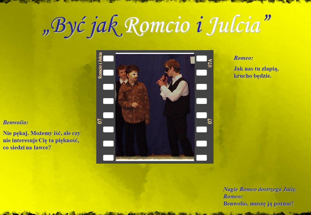 Nagle Romeo dostrzega Julię. Romeo: Benwolio, muszę ją poznać! Być jak Romcio i Julcia Romeo: Jak nas tu złapią, krucho będzie. Benwolio: Nie pękaj. M