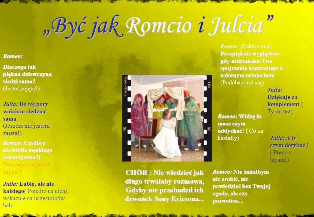 Być jak Romcio i JulciaByć jak Romcio i Julcia Romeo: Dlaczego tak piękna dziewczyna siedzi sama? (Jesteś zajęta?) Julia: Julia: Do tej pory wolałam s