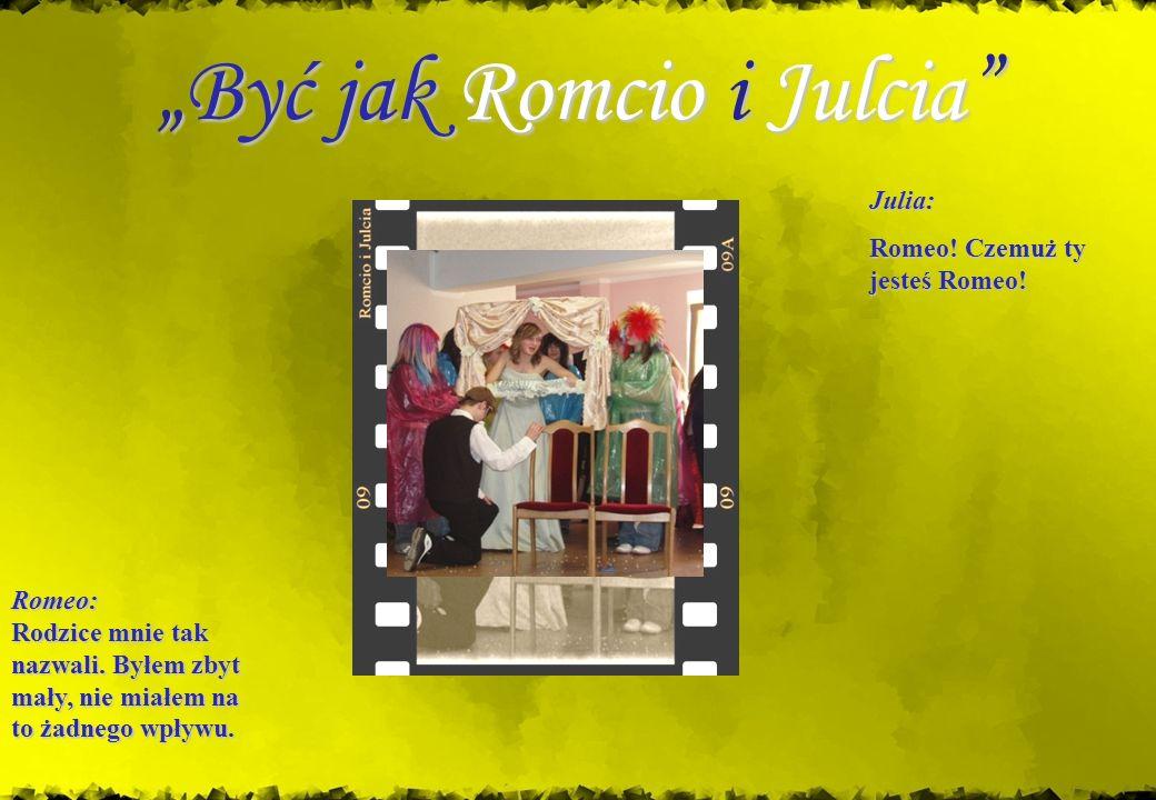 Być jak Romcio i JulciaByć jak Romcio i Julcia Romeo: Rodzice mnie tak nazwali. Byłem zbyt mały, nie miałem na to żadnego wpływu. Julia: Romeo! Czemuż