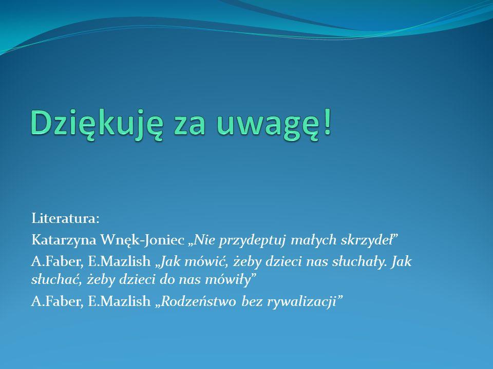Literatura: Katarzyna Wnęk-Joniec Nie przydeptuj małych skrzydeł A.Faber, E.Mazlish Jak mówić, żeby dzieci nas słuchały. Jak słuchać, żeby dzieci do n