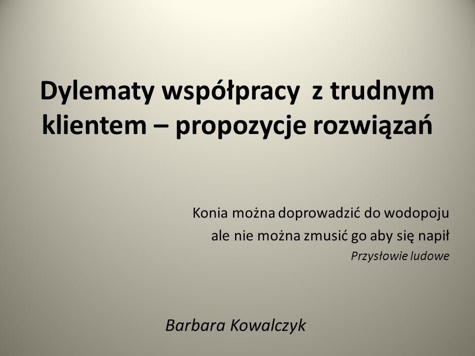 Dylematy współpracy z trudnym klientem – propozycje rozwiązań Konia można doprowadzić do wodopoju ale nie można zmusić go aby się napił Przysłowie ludowe Barbara Kowalczyk