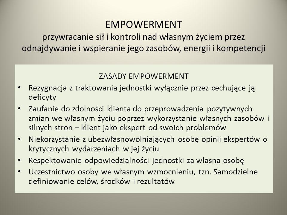 EMPOWERMENT przywracanie sił i kontroli nad własnym życiem przez odnajdywanie i wspieranie jego zasobów, energii i kompetencji ZASADY EMPOWERMENT Rezygnacja z traktowania jednostki wyłącznie przez cechujące ją deficyty Zaufanie do zdolności klienta do przeprowadzenia pozytywnych zmian we własnym życiu poprzez wykorzystanie własnych zasobów i silnych stron – klient jako ekspert od swoich problemów Niekorzystanie z ubezwłasnowolniających osobę opinii ekspertów o krytycznych wydarzeniach w jej życiu Respektowanie odpowiedzialności jednostki za własna osobę Uczestnictwo osoby we własnym wzmocnieniu, tzn.