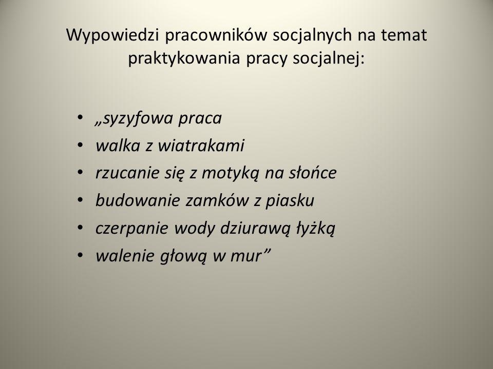 Wypowiedzi pracowników socjalnych na temat praktykowania pracy socjalnej: syzyfowa praca walka z wiatrakami rzucanie się z motyką na słońce budowanie zamków z piasku czerpanie wody dziurawą łyżką walenie głową w mur