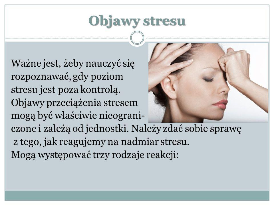 Objawy stresu Ważne jest, żeby nauczyć się rozpoznawać, gdy poziom stresu jest poza kontrolą. Objawy przeciążenia stresem mogą być właściwie nieograni