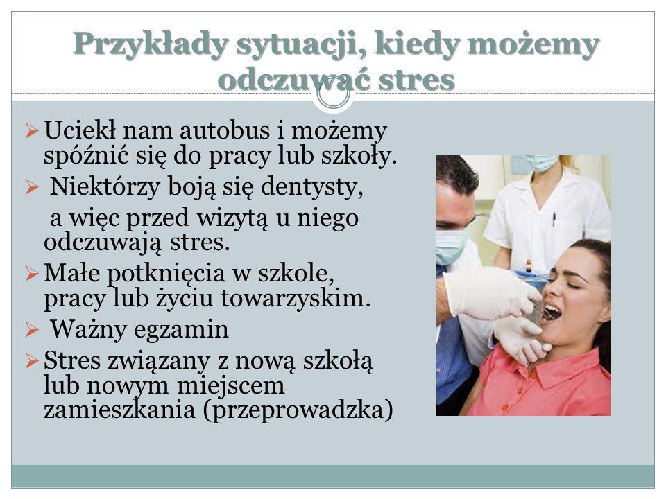 Przykłady sytuacji, kiedy możemy odczuwać stres Uciekł nam autobus i możemy spóźnić się do pracy lub szkoły. Niektórzy boją się dentysty, a więc przed