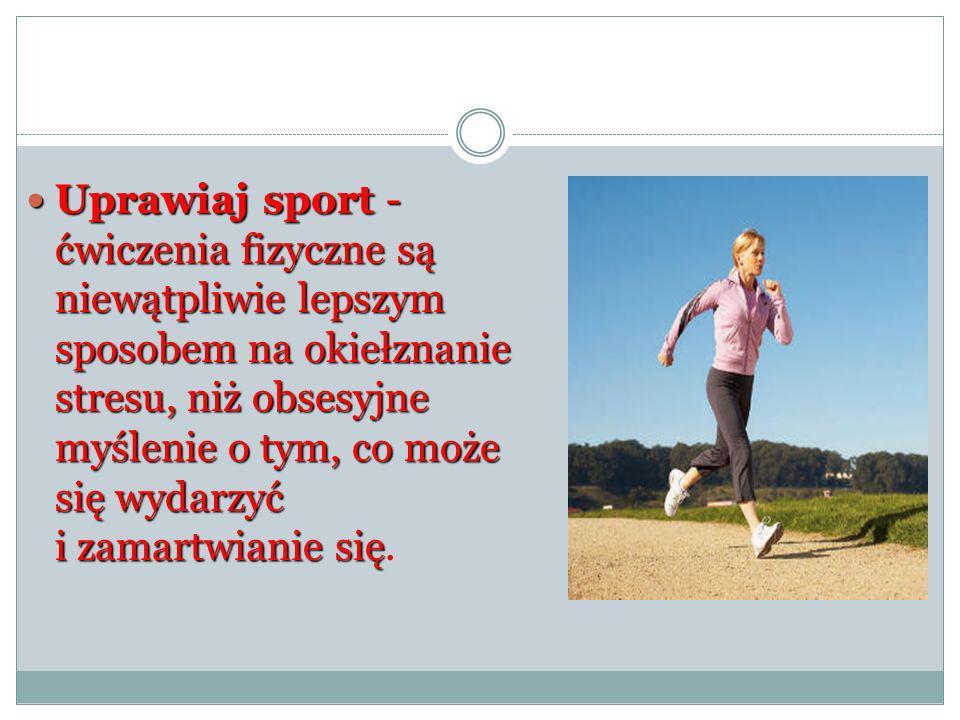 Uprawiaj sport - ćwiczenia fizyczne są niewątpliwie lepszym sposobem na okiełznanie stresu, niż obsesyjne myślenie o tym, co może się wydarzyć i zamar