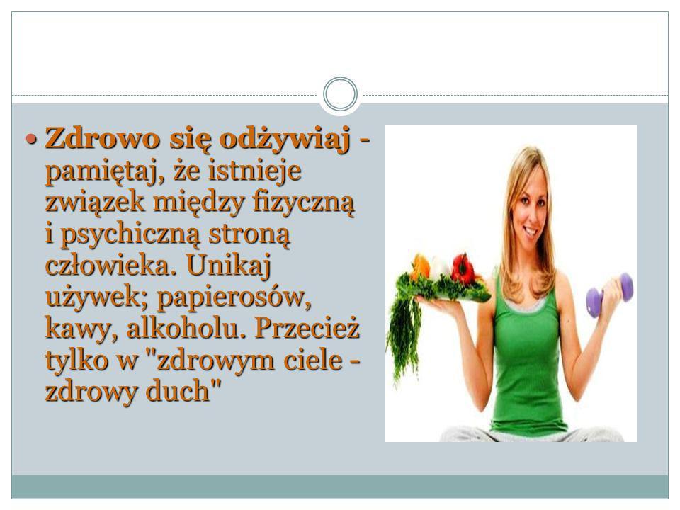 Zdrowo się odżywiaj - pamiętaj, że istnieje związek między fizyczną i psychiczną stroną człowieka. Unikaj używek; papierosów, kawy, alkoholu. Przecież