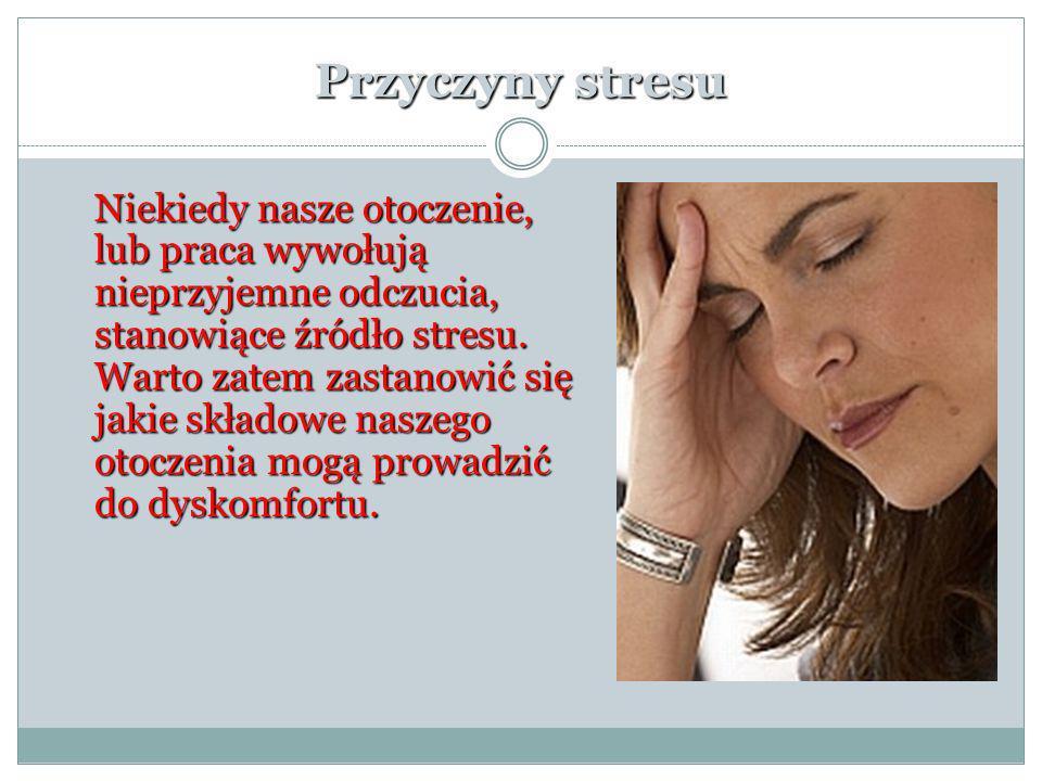 Przyczyny stresu Niekiedy nasze otoczenie, lub praca wywołują nieprzyjemne odczucia, stanowiące źródło stresu. Warto zatem zastanowić się jakie składo