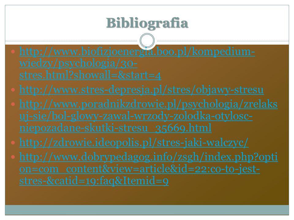 Bibliografia http://www.biofizjoenergia.boo.pl/kompedium- wiedzy/psychologia/30- stres.html?showall=&start=4 http://www.biofizjoenergia.boo.pl/kompedi