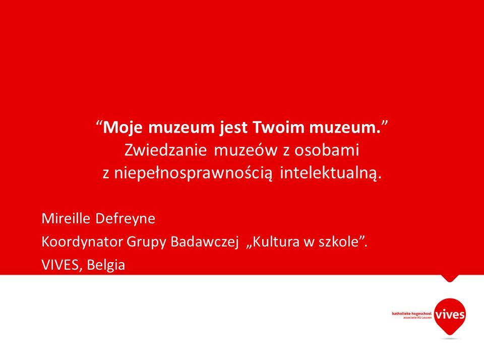 Moje muzeum jest Twoim muzeum. Zwiedzanie muzeów z osobami z niepełnosprawnością intelektualną. Mireille Defreyne Koordynator Grupy Badawczej Kultura