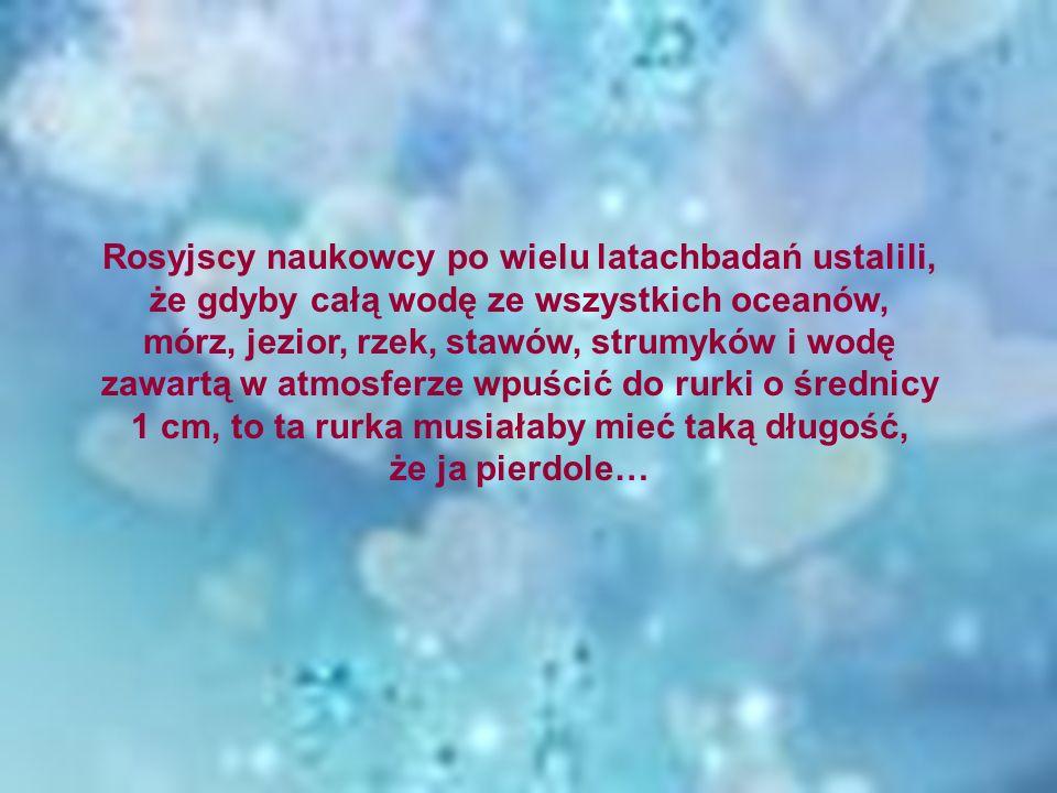 Rosyjscy naukowcy po wielu latachbadań ustalili, że gdyby całą wodę ze wszystkich oceanów, mórz, jezior, rzek, stawów, strumyków i wodę zawartą w atmo