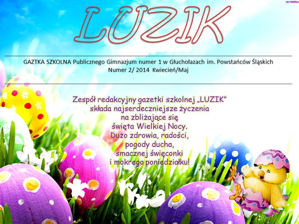 GAZTKA SZKOLNA Publicznego Gimnazjum numer 1 w Głuchołazach im. Powstańców Śląskich Numer 2/ 2014 Kwiecień/Maj