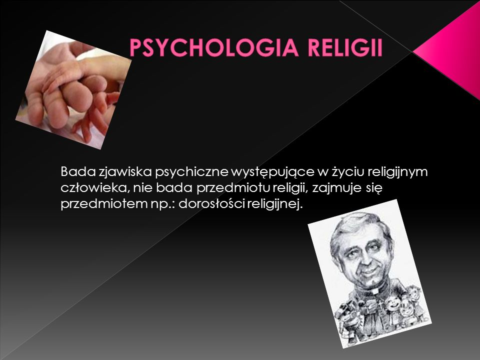 Bada zjawiska psychiczne występujące w życiu religijnym człowieka, nie bada przedmiotu religii, zajmuje się przedmiotem np.: dorosłości religijnej.