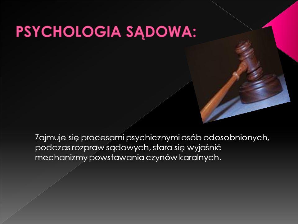 Zajmuje się procesami psychicznymi osób odosobnionych, podczas rozpraw sądowych, stara się wyjaśnić mechanizmy powstawania czynów karalnych.