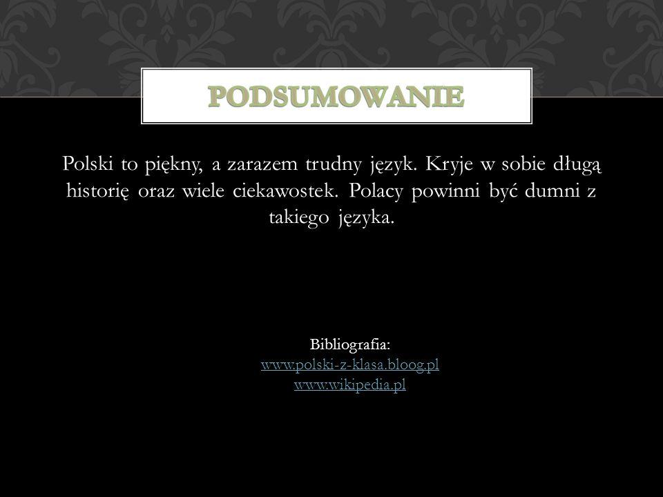 Polski to piękny, a zarazem trudny język. Kryje w sobie długą historię oraz wiele ciekawostek. Polacy powinni być dumni z takiego języka. Bibliografia