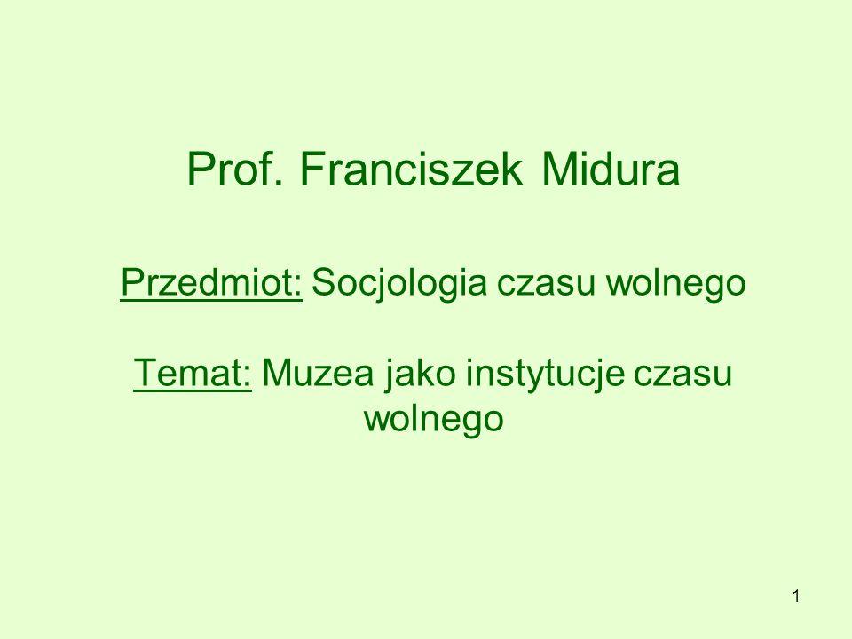 Prof. Franciszek Midura Przedmiot: Socjologia czasu wolnego Temat: Muzea jako instytucje czasu wolnego 1