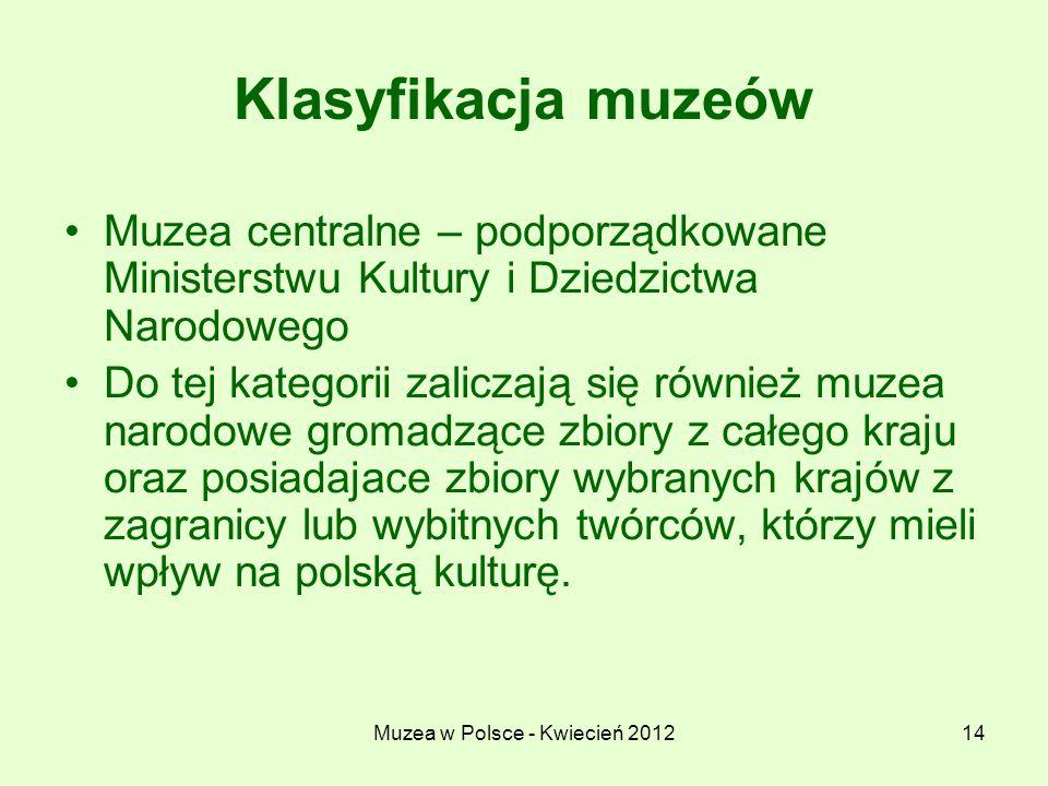 Muzea w Polsce - Kwiecień 201214 Klasyfikacja muzeów Muzea centralne – podporządkowane Ministerstwu Kultury i Dziedzictwa Narodowego Do tej kategorii