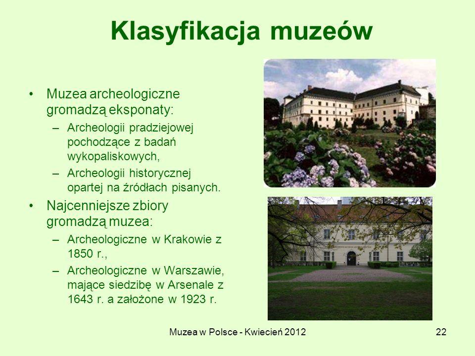 Muzea w Polsce - Kwiecień 201222 Klasyfikacja muzeów Muzea archeologiczne gromadzą eksponaty: –Archeologii pradziejowej pochodzące z badań wykopalisko
