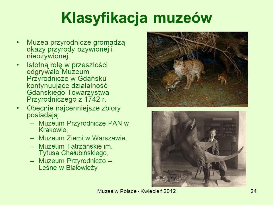 Muzea w Polsce - Kwiecień 201224 Klasyfikacja muzeów Muzea przyrodnicze gromadzą okazy przyrody ożywionej i nieożywionej. Istotną rolę w przeszłości o