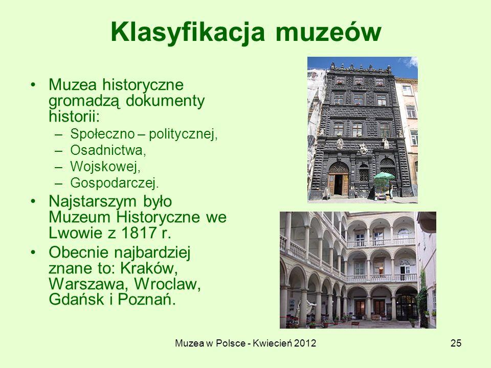 Muzea w Polsce - Kwiecień 201225 Klasyfikacja muzeów Muzea historyczne gromadzą dokumenty historii: –Społeczno – politycznej, –Osadnictwa, –Wojskowej,